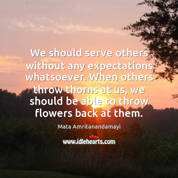 We should serve others without any expectations whatsoever. When others throw thorns Mata Amritanandamayi Picture Quote