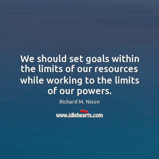 We should set goals within the limits of our resources while working Richard M. Nixon Picture Quote