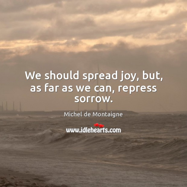 We should spread joy, but, as far as we can, repress sorrow. Image