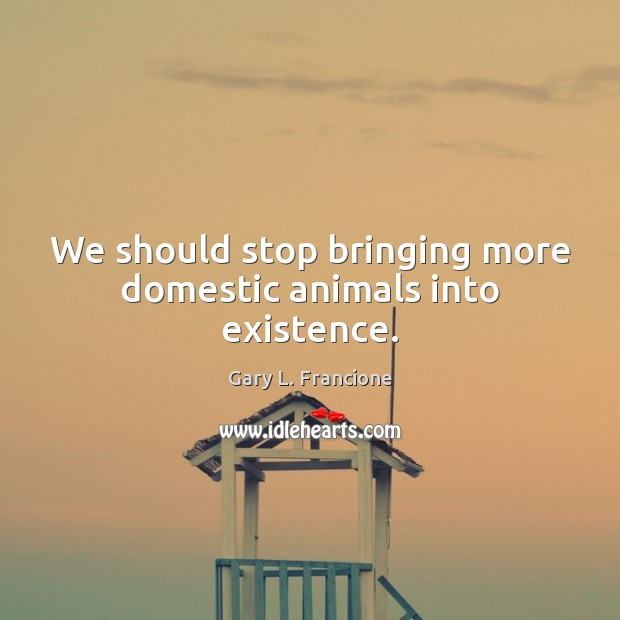 We should stop bringing more domestic animals into existence. Image