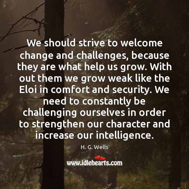 We should strive to welcome change and challenges, because they are what H. G. Wells Picture Quote