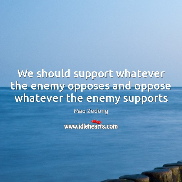 We should support whatever the enemy opposes and oppose whatever the enemy supports Image