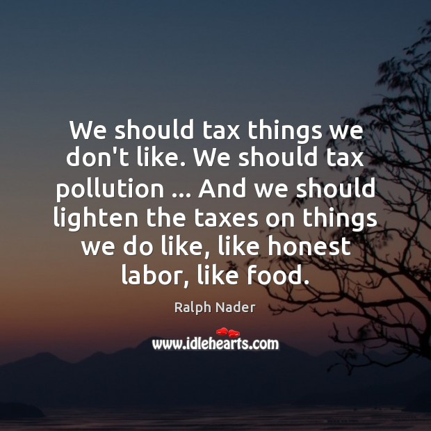 We should tax things we don't like. We should tax pollution … And Ralph Nader Picture Quote