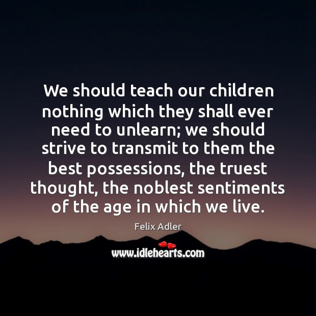 We should teach our children nothing which they shall ever need to Felix Adler Picture Quote