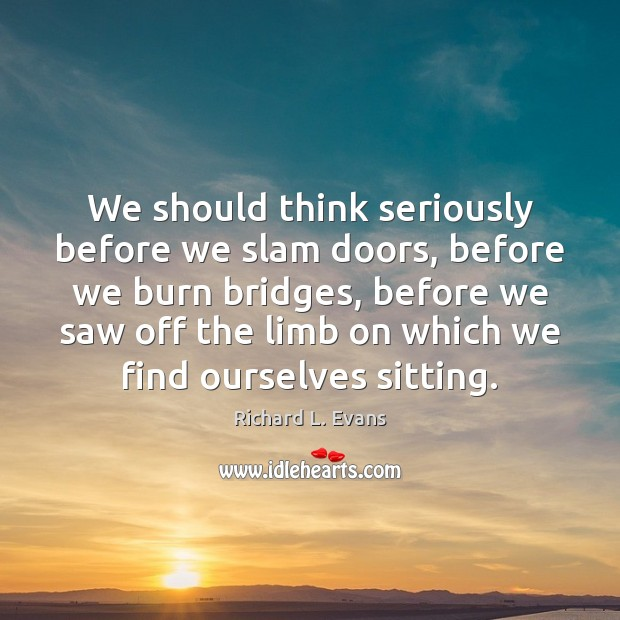 We should think seriously before we slam doors, before we burn bridges, Richard L. Evans Picture Quote