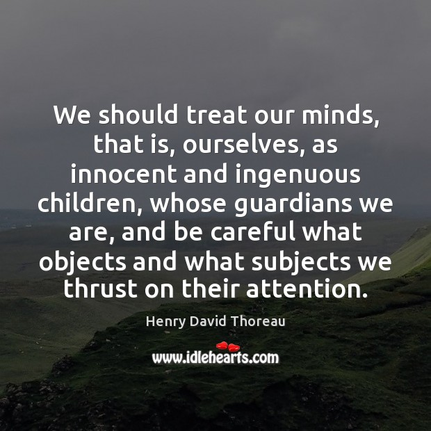 We should treat our minds, that is, ourselves, as innocent and ingenuous Henry David Thoreau Picture Quote