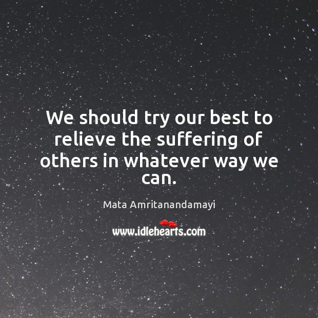 We should try our best to relieve the suffering of others in whatever way we can. Mata Amritanandamayi Picture Quote