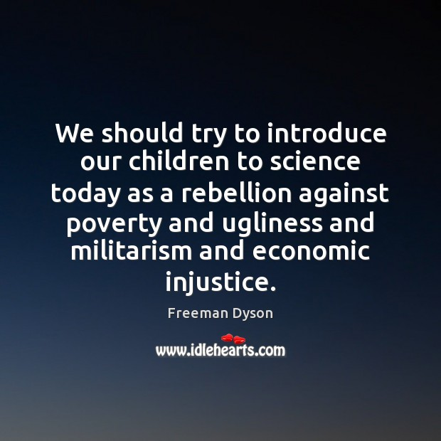 We should try to introduce our children to science today as a Freeman Dyson Picture Quote