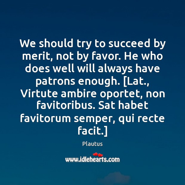 We should try to succeed by merit, not by favor. He who Plautus Picture Quote