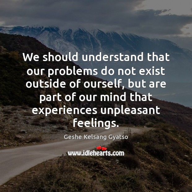We should understand that our problems do not exist outside of ourself, Geshe Kelsang Gyatso Picture Quote