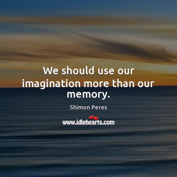 We should use our imagination more than our memory. Shimon Peres Picture Quote