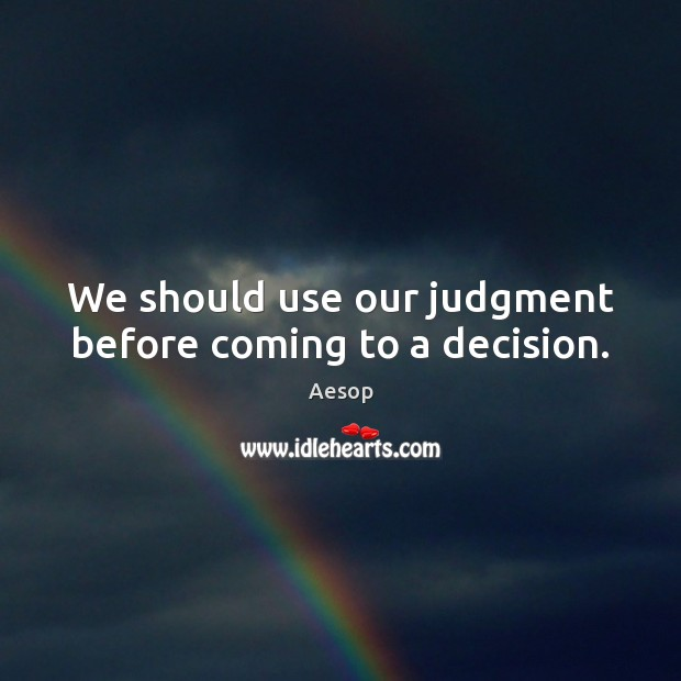 We should use our judgment before coming to a decision. Aesop Picture Quote