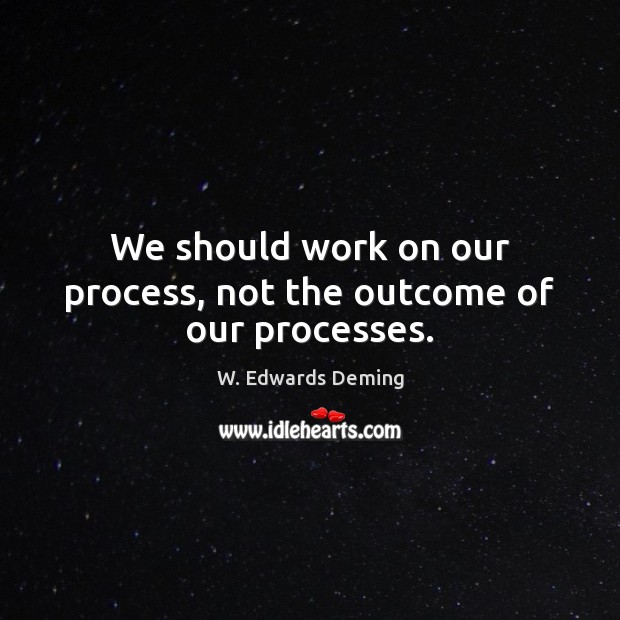 We should work on our process, not the outcome of our processes. W. Edwards Deming Picture Quote