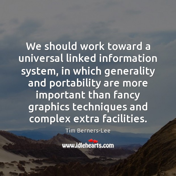 We should work toward a universal linked information system, in which generality Tim Berners-Lee Picture Quote