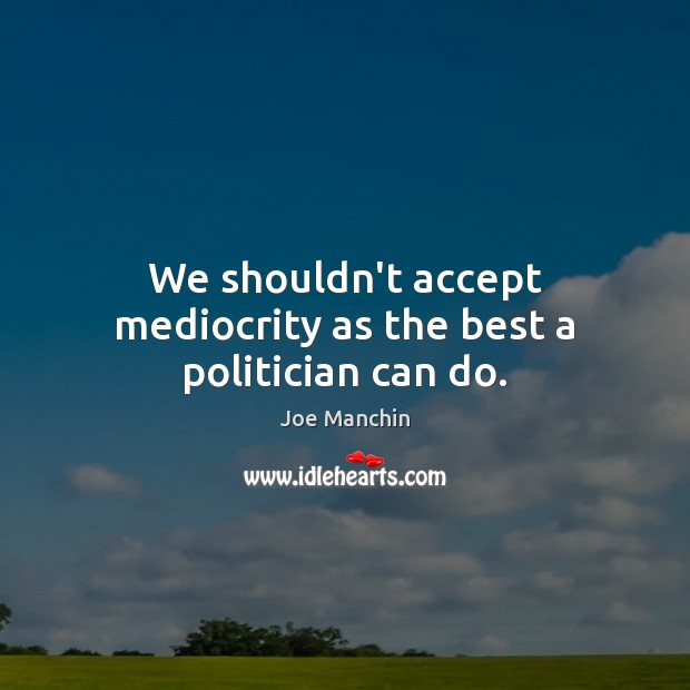 Image, We shouldn't accept mediocrity as the best a politician can do.