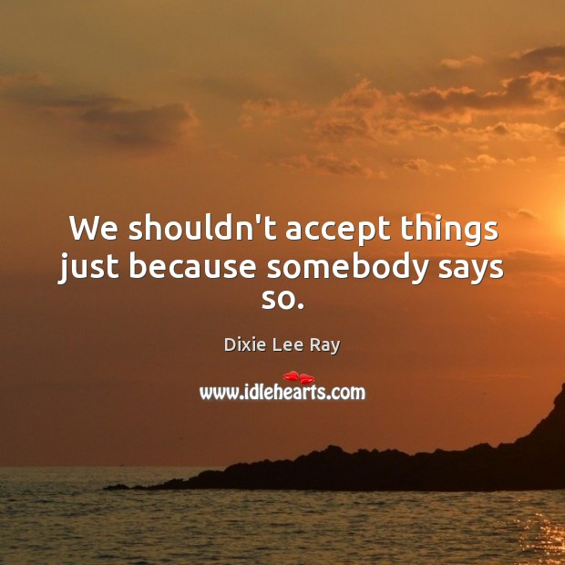We shouldn't accept things just because somebody says so. Image
