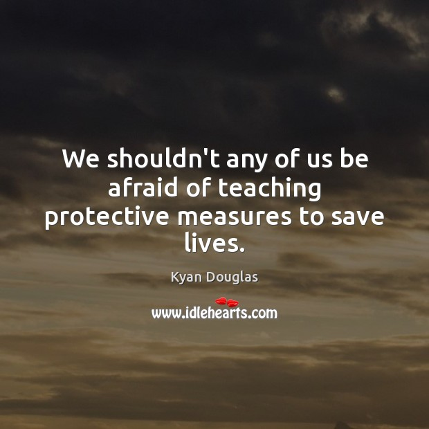 We shouldn't any of us be afraid of teaching protective measures to save lives. Kyan Douglas Picture Quote