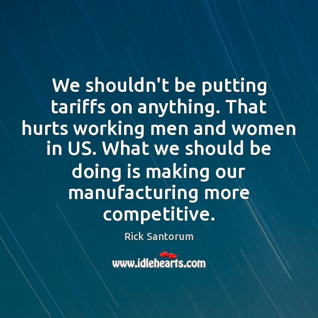 We shouldn't be putting tariffs on anything. That hurts working men and Rick Santorum Picture Quote