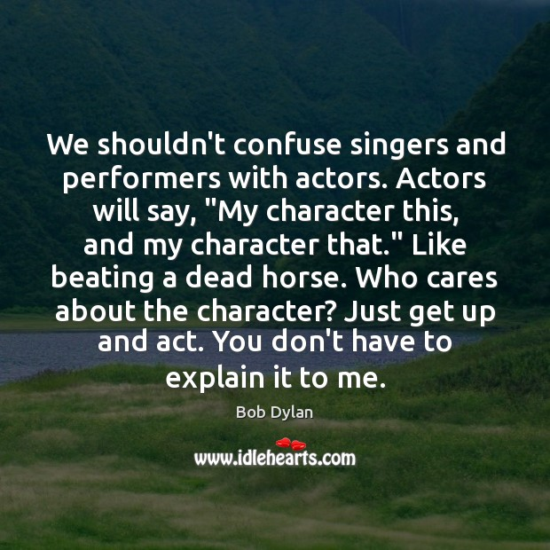 "Image, We shouldn't confuse singers and performers with actors. Actors will say, ""My"