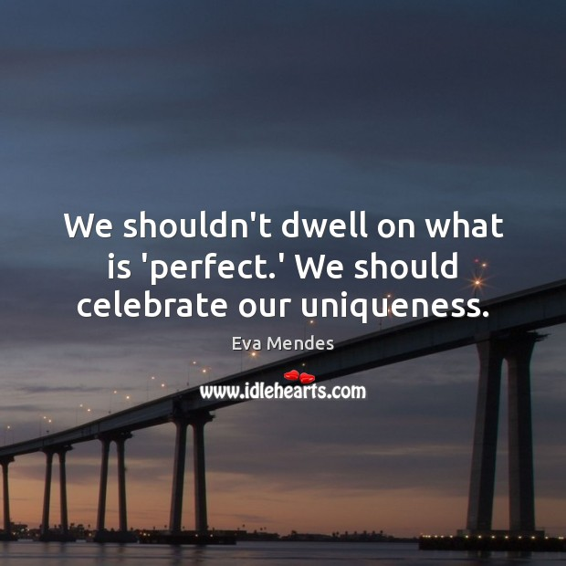 We shouldn't dwell on what is 'perfect.' We should celebrate our uniqueness. Image