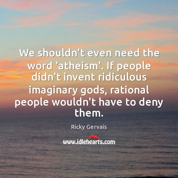 We shouldn't even need the word 'atheism'. If people didn't invent ridiculous Image