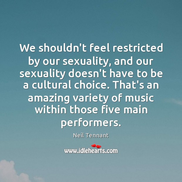 We shouldn't feel restricted by our sexuality, and our sexuality doesn't have Neil Tennant Picture Quote