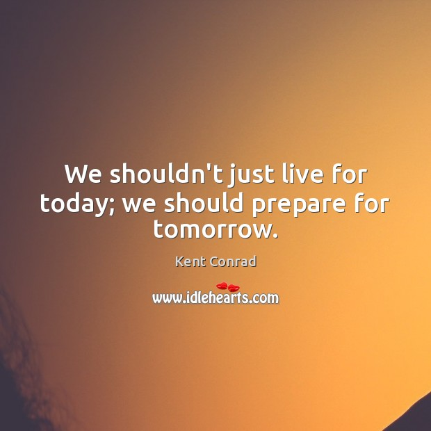 We shouldn't just live for today; we should prepare for tomorrow. Image