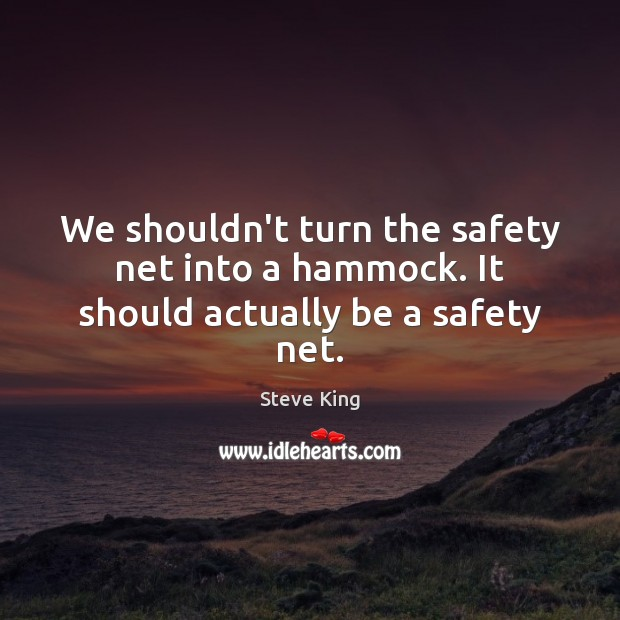 We shouldn't turn the safety net into a hammock. It should actually be a safety net. Steve King Picture Quote