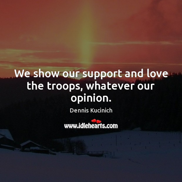 We show our support and love the troops, whatever our opinion. Dennis Kucinich Picture Quote