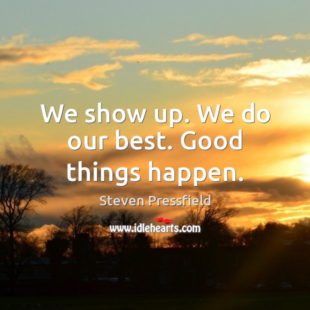 We show up. We do our best. Good things happen. Steven Pressfield Picture Quote