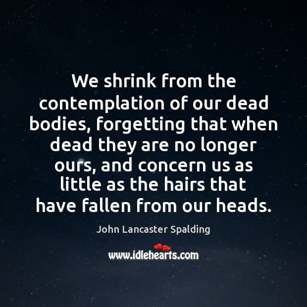 Image, We shrink from the contemplation of our dead bodies, forgetting that when