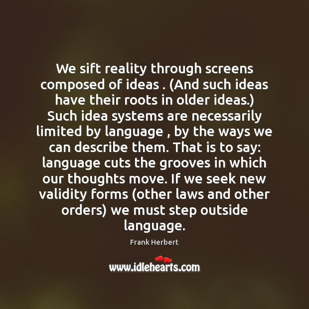 We sift reality through screens composed of ideas . (And such ideas have Frank Herbert Picture Quote
