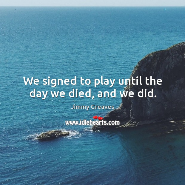 We signed to play until the day we died, and we did. Image