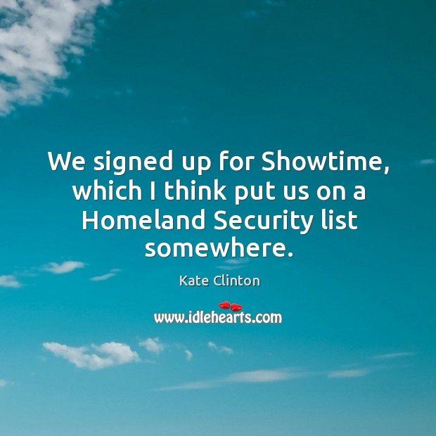 We signed up for showtime, which I think put us on a homeland security list somewhere. Image