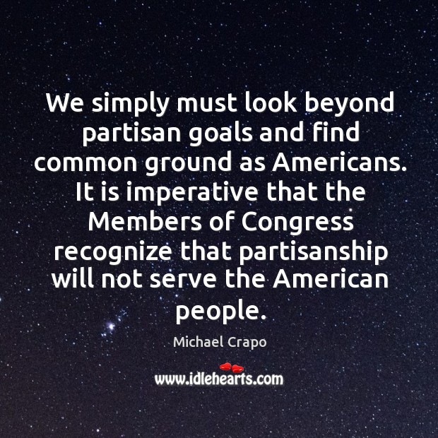 We simply must look beyond partisan goals and find common ground as americans. Image