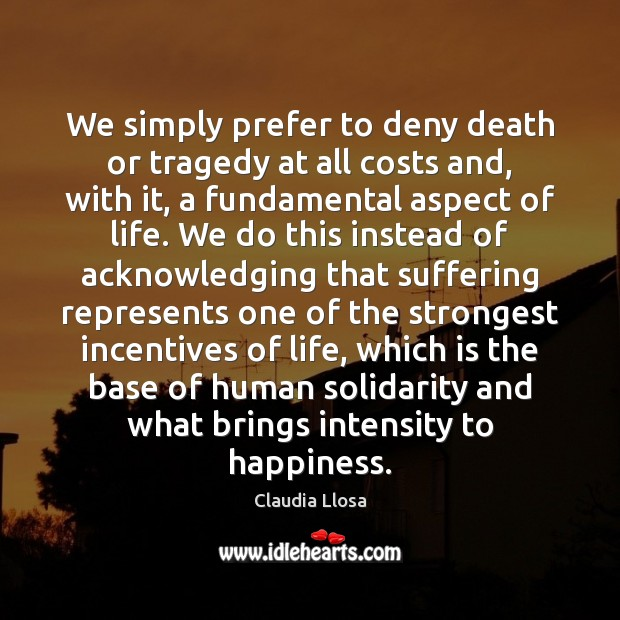 We simply prefer to deny death or tragedy at all costs and, Image