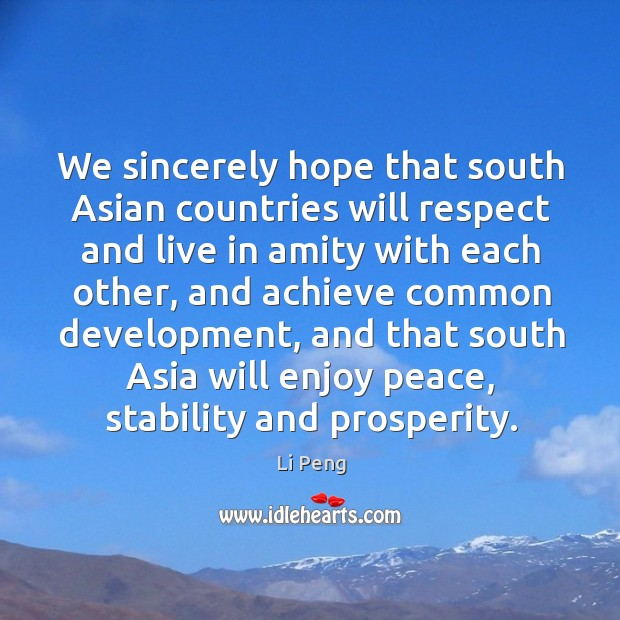 We sincerely hope that south asian countries will respect and live in amity with each other Li Peng Picture Quote
