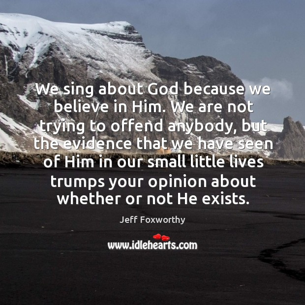 We sing about God because we believe in Him. We are not Believe in Him Quotes Image