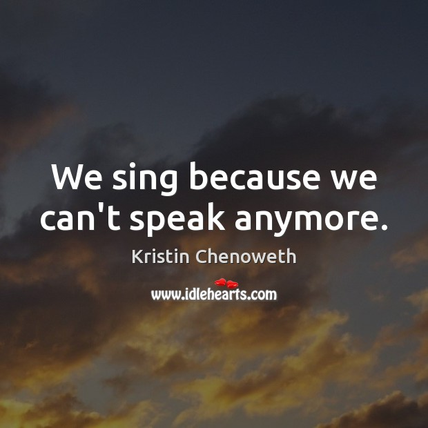 We sing because we can't speak anymore. Kristin Chenoweth Picture Quote