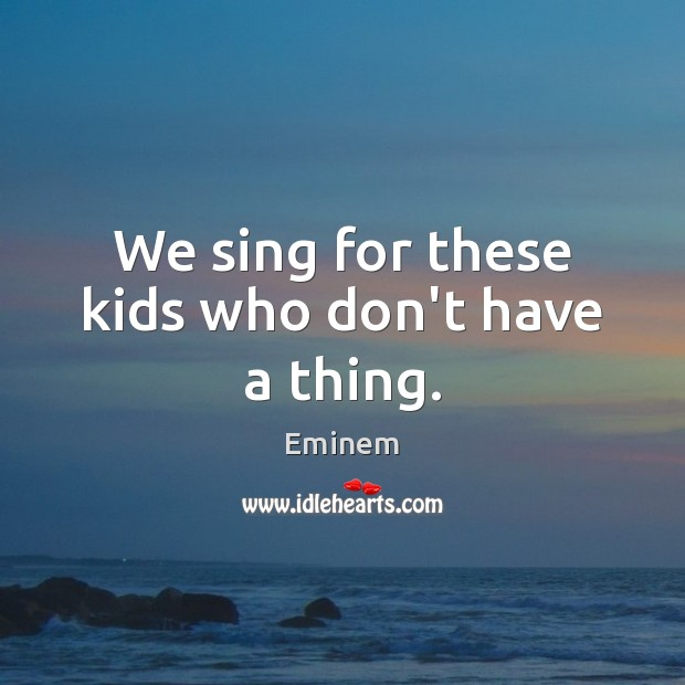 We sing for these kids who don't have a thing. Image