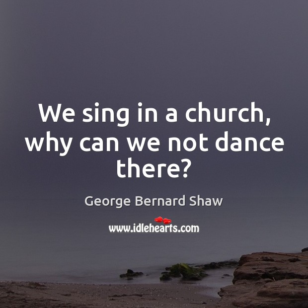 We sing in a church, why can we not dance there? Image
