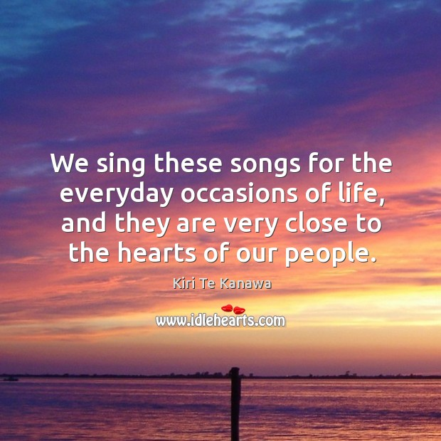 We sing these songs for the everyday occasions of life, and they are very close to the hearts of our people. Kiri Te Kanawa Picture Quote