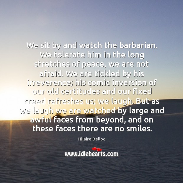 We sit by and watch the barbarian. We tolerate him in the long stretches of peace, we are not afraid. Image