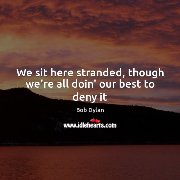 Image, We sit here stranded, though we're all doin' our best to deny it