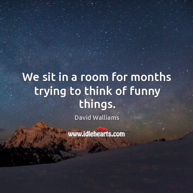 We sit in a room for months trying to think of funny things. Image