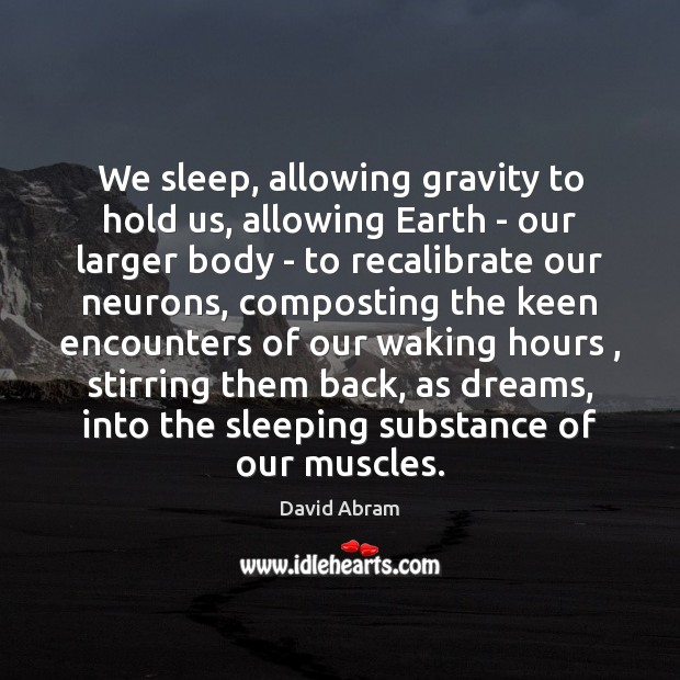 We sleep, allowing gravity to hold us, allowing Earth – our larger David Abram Picture Quote