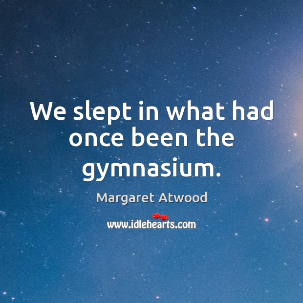 We slept in what had once been the gymnasium. Margaret Atwood Picture Quote