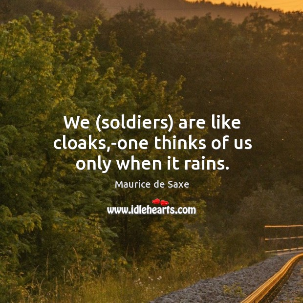 We (soldiers) are like cloaks,-one thinks of us only when it rains. Image