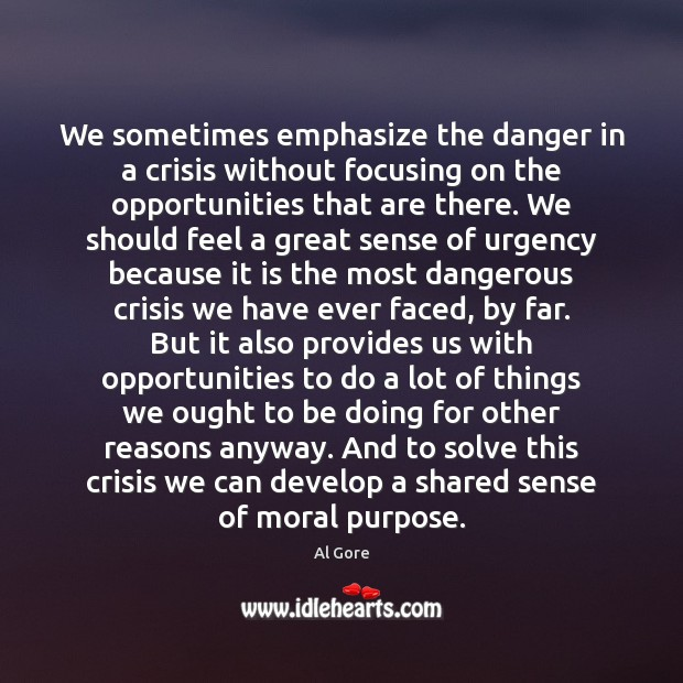 We sometimes emphasize the danger in a crisis without focusing on the Al Gore Picture Quote