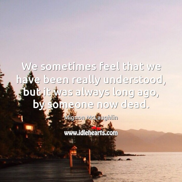 We sometimes feel that we have been really understood, but it was Mignon McLaughlin Picture Quote